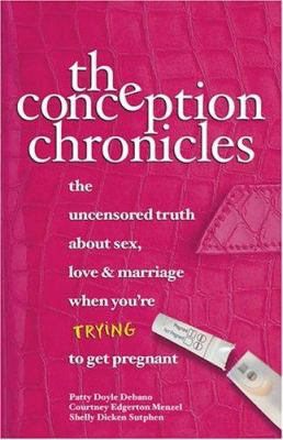 Cover image for The conception chronicles : the uncensored truth about sex, love & marriage when you're trying to get pregnant
