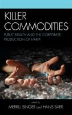 Cover image for Killer commodities : public health and the corporate production of harm