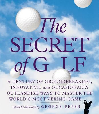 Cover image for The secret of golf : a century of groundbreaking, innovative, and occasionally outlandish ways to master the world's most vexing game