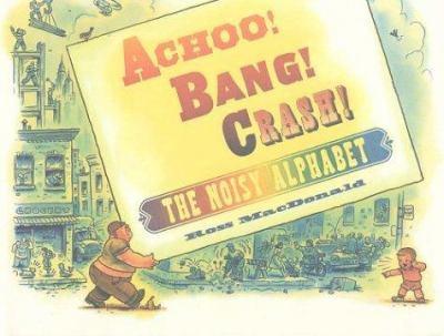 Cover image for Achoo! Bang! Crash! : the noisy alphabet
