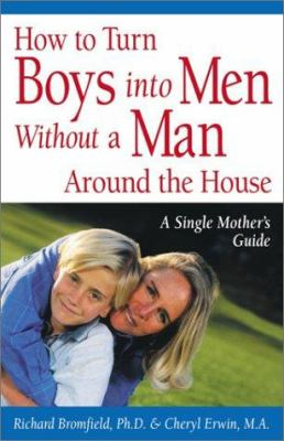 Cover image for How to turn boys into men without a man around the house : a single mother's guide