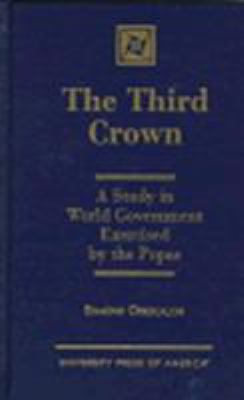 Cover image for The third crown : a study in world government exercised by the popes