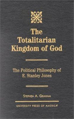 Cover image for The totalitarian kingdom of God : the political philosophy of E. Stanley Jones