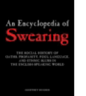 Cover image for An encyclopedia of swearing : the social history of oaths, profanity, foul language, and ethnic slurs in the English-speaking world