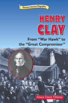 "Cover image for Henry Clay : from ""war hawk"" to the ""Great Compromiser"""