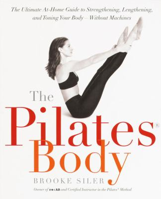 Cover image for The pilates body : the ultimate at-home guide to strengthening, lengthening, and toning your body--without machines