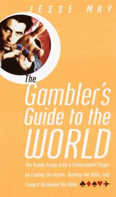Cover image for The gambler's guide to the world : the inside scoop from a professional player on finding the action, beating the odds, and living it up around the globe