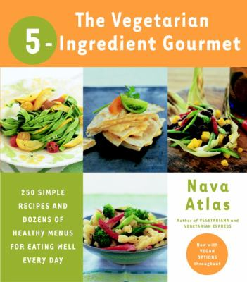 Cover image for The vegetarian 5 ingredient gourmet : 250 simple recipes and dozens of healthy menus for eating well every day