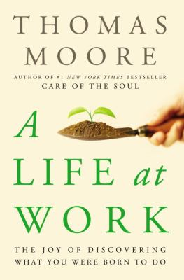 Cover image for A life at work : the joy of discovering what you were born to do