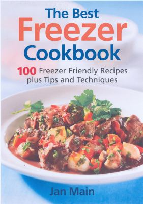 Cover image for The best freezer cookbook : 100 best freezer friendly recipes, plus tips and techniques