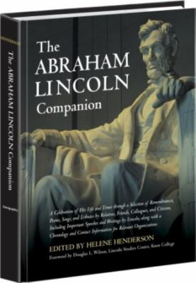 Cover image for The Abraham Lincoln companion : a celebration of his life and times through a selection of remembrances, poems, songs, and tributes by relatives, friends, colleagues, and citizens, including important speeches and writings by Lincoln, along with a chronology and contact information for relevant organizations