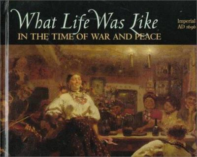 Cover image for What life was like in the time of war and peace : Imperial Russia, AD 1696-1917