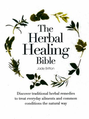 Cover image for The herbal healing bible : discover traditional herbal remedies to treat everyday ailments and common conditions the natural way