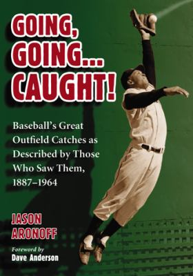 Cover image for Going, going-- caught! : baseball's great outfield catches as described by those who saw them, 1887-1964