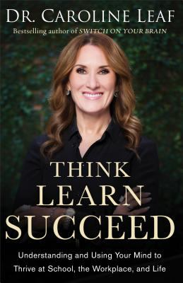 Cover image for Think, learn, succeed : understanding and using your mind to thrive at school, the workplace, and life