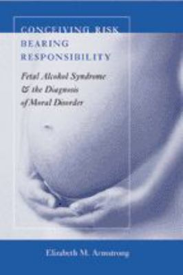 Cover image for Conceiving risk, bearing responsibility : fetal alcohol syndrome & the diagnosis of moral disorder