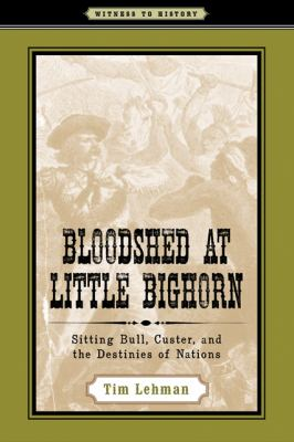 Cover image for Bloodshed at Little Bighorn : Sitting Bull, Custer, and the destinies of nations