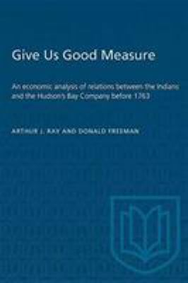 """Cover image for """"Give us good measure"""" : an economic analysis of relations between the Indians and the Hudson's Bay Company before 1763"""
