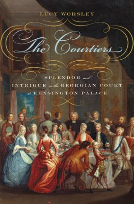 Cover image for The courtiers : splendor and intrigue in the Georgian Court at Kensington Palace