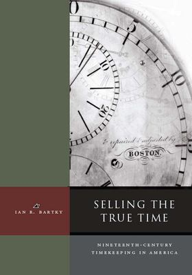 Cover image for Selling the true time : nineteenth-century timekeeping in America