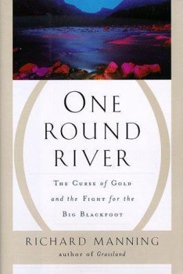 Cover image for One round river : the curse of gold and the fight for the Big Blackfoot