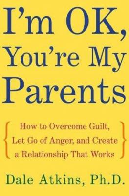Cover image for I'm OK, you're my parents : how to overcome guilt, let go of anger, and create a relationship that works