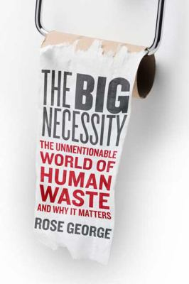 Cover image for The big necessity : the unmentionable world of human waste and why it matters