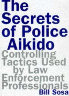 Cover image for The secrets of police Aikido : controlling tactics used by law enforcement professionals