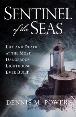Cover image for Sentinel of the seas : life and death at the most dangerous lighthouse ever built