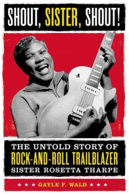 Cover image for Shout, sister, shout! : the untold story of rock-and-roll trailblazer Sister Rosetta Tharpe