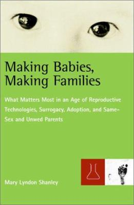 Cover image for Making babies, making families : what matters most in an age of reproductive technologies, surrogacy, adoption, and same-sex and unwed parents