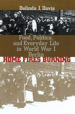 Cover image for Home fires burning : food, politics, and everyday life in World War I Berlin