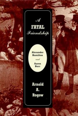 Cover image for A fatal friendship : Alexander Hamilton and Aaron Burr