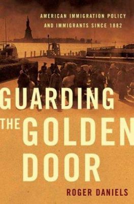 Cover image for Guarding the golden door : American immigration policy and immigrants since 1882