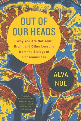 Cover image for Out of our heads : why you are not your brain, and other lessons from the biology of consciousness