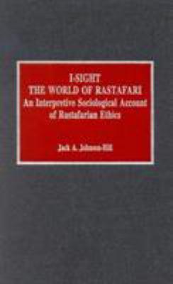 Cover image for I-sight : the world of Rastafari : an interpretive sociological account of Rastafarian ethics