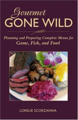 Cover image for Gourmet gone wild : planning and preparing complete menus for game, fish, and fowl