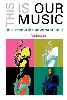 Cover image for This is our music : free jazz, the Sixties, and American culture