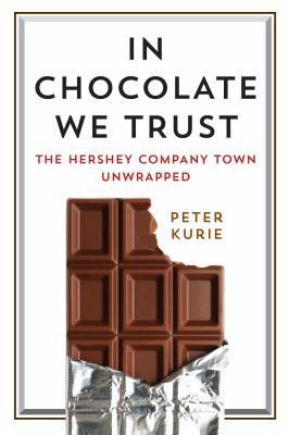 Cover image for In chocolate we trust : the Hershey company town unwrapped