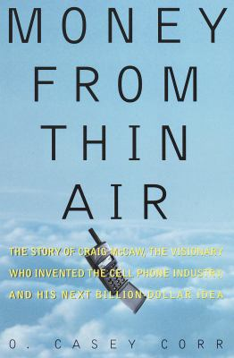 Cover image for Money from thin air : the story of Craig McCaw, the visionary who invented the cell phone industry, and his next billion-dollar idea