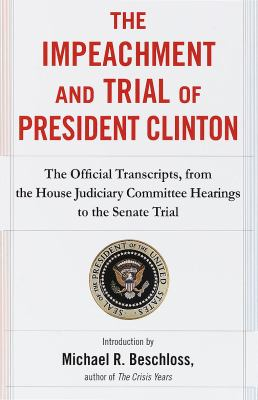 Cover image for The impeachment and trial of President Clinton : the official transcripts, from the House Judiciary Committee hearings to the Senate trial