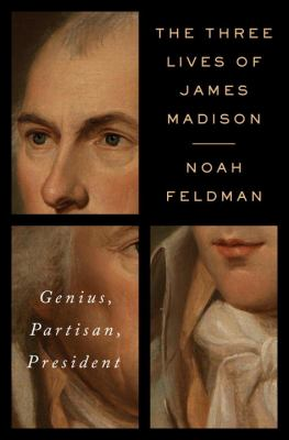 Cover image for The three lives of James Madison : genius, partisan, president