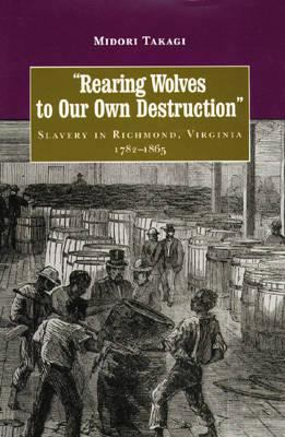 Cover image for Rearing wolves to our own destruction : slavery in Richmond, Virginia, 1782-1865