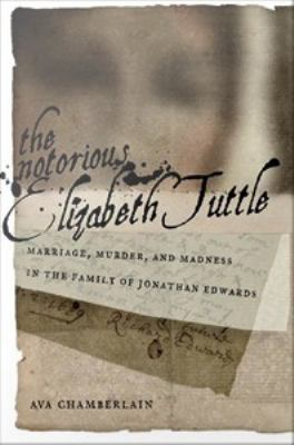 Cover image for The Notorious Elizabeth Tuttle Marriage, Madness, and Murder in the Family of Jonathan Edwards