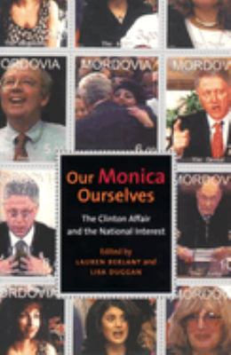 Cover image for Our Monica, ourselves : the Clinton affair and the national interest