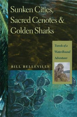 Cover image for Sunken cities, sacred cenotes & golden sharks : travels of a water-bound adventurer