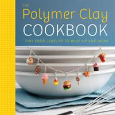 Cover image for The polymer clay cookbook : tiny food jewelry to whip up and wear