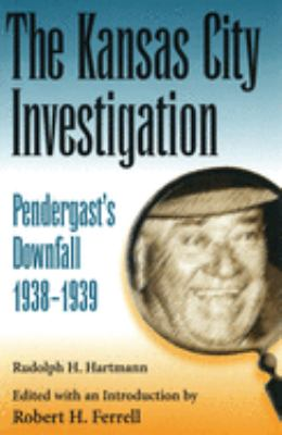 Cover image for The Kansas City investigation : Pendergast's downfall, 1938-1939