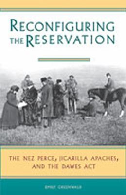 Cover image for Reconfiguring the reservation : The Nez Perces, Jicarilla Apaches, and the Dawes Act