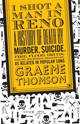 Cover image for I shot a man in Reno : a history of death by murder, suicide, fire, flood, drugs, disease, and general misadventure, as related in popular song